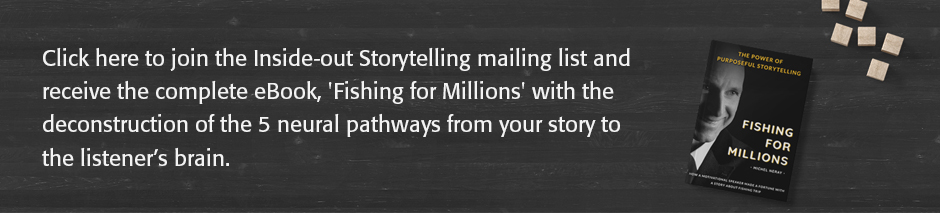 Click here to join the Inside-Out Storytelling mailing list and receive the complete eBook, 'Fishing for Millions' with the deconstruction eBook with the deconstruction of the 5 neural pathways from your story to the listener's brain.