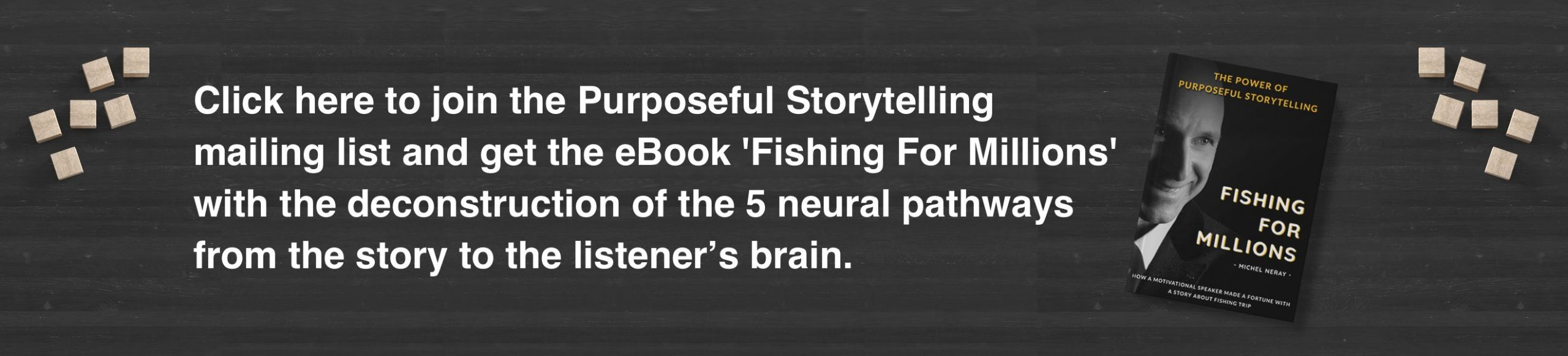 Click here to join the Purposeful Storytelling mailing list and receive the complete eBook, 'Fishing for Millions' with the deconstruction eBook with the deconstruction of the 5 neural pathways from your story to the listener's brain.